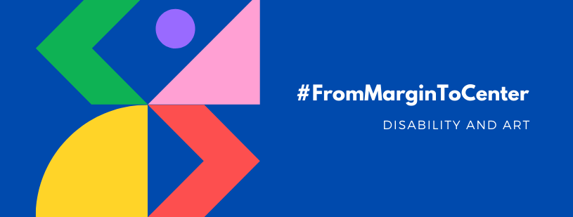 The #FromMarginToCenter: Disability and Art banner. To the left of the banner are a variety of pastel colored abstract shapes