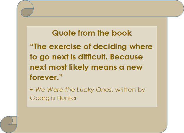 "Quote from We Were The Lucky Ones: ""The exercise of deciding where to go next is difficult. Because next most likely means a new forever."""
