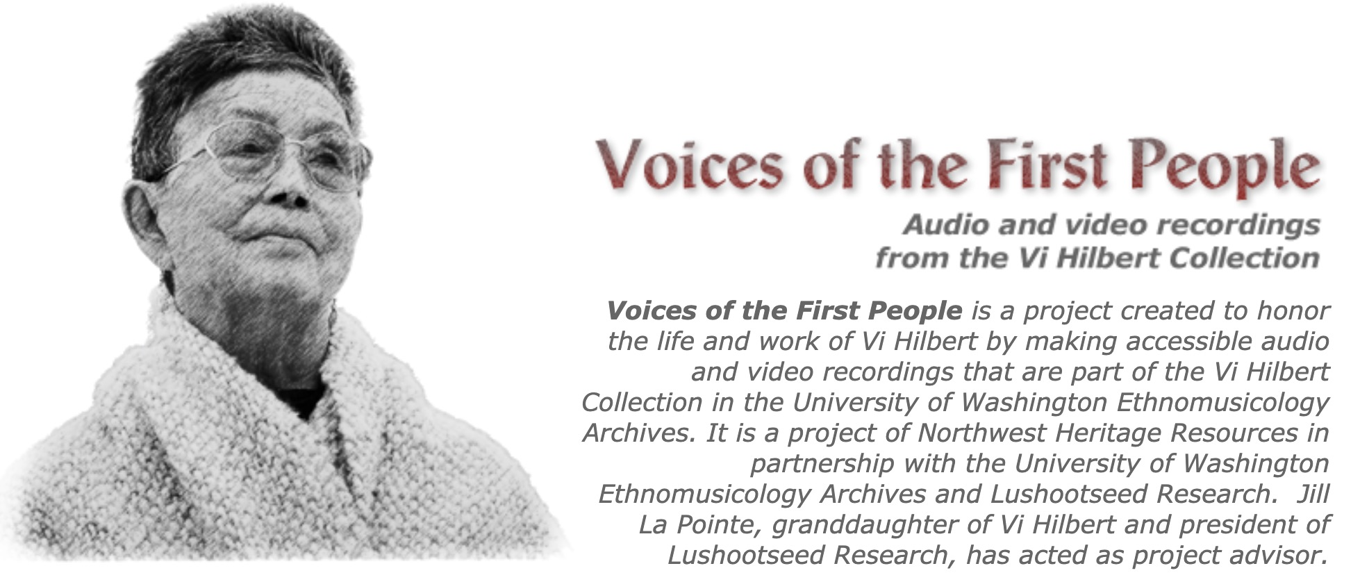 Photo of Vi Hilbert with the following text: Voices of the First People: Audio and video recordings from the Vi Hilbert Collection. Voices of the First People is a project created to honor the life and work of Vi Hilbert by making accessible audio and video recordings that are part of the Vi Hilbert Collection in the University of Washington Ethnomusicology Archives. It is a Project of Northwest Heritage Resources in partnership with the University of Washington Ethnomusicology Archives and Lushootseed Research. Jill La Point, granddaughter of Vi Hilbert and president of Lushootseed Research, has acted as project advisor.