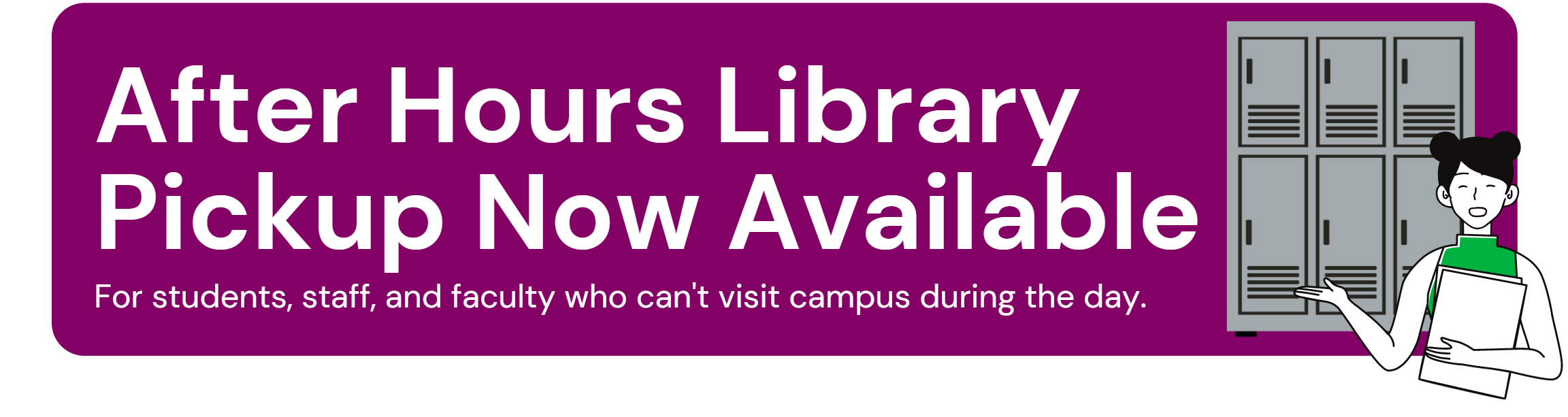 After-hours library pickup now available for students, staff, and faculty who can't visit campus during the day (white font on purple background) (Clipart lockers with student standing in front)