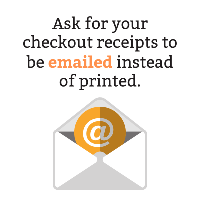 Ask for your checkout receipts to be emailed instead of printed.