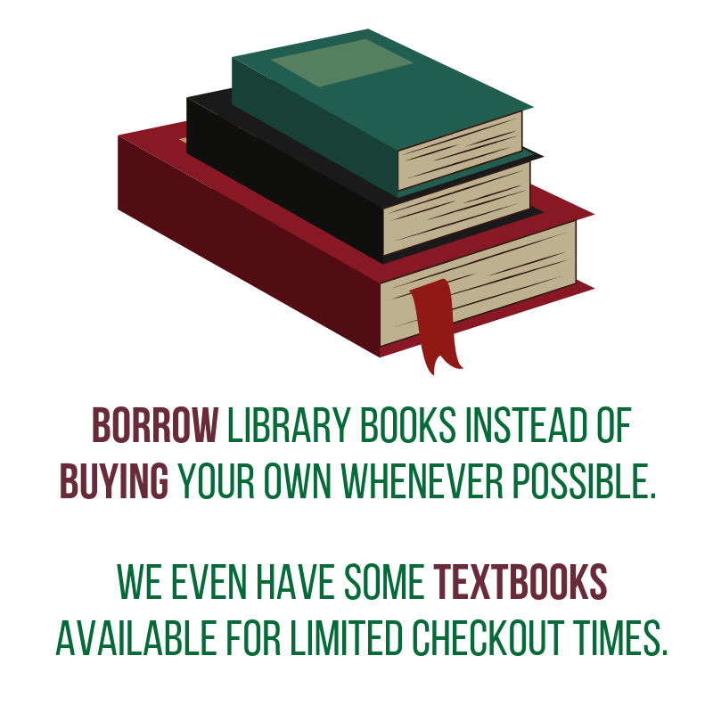 Borrow library books instead of buying your own whenever possible. We even have some textbooks available for limited checkout times.