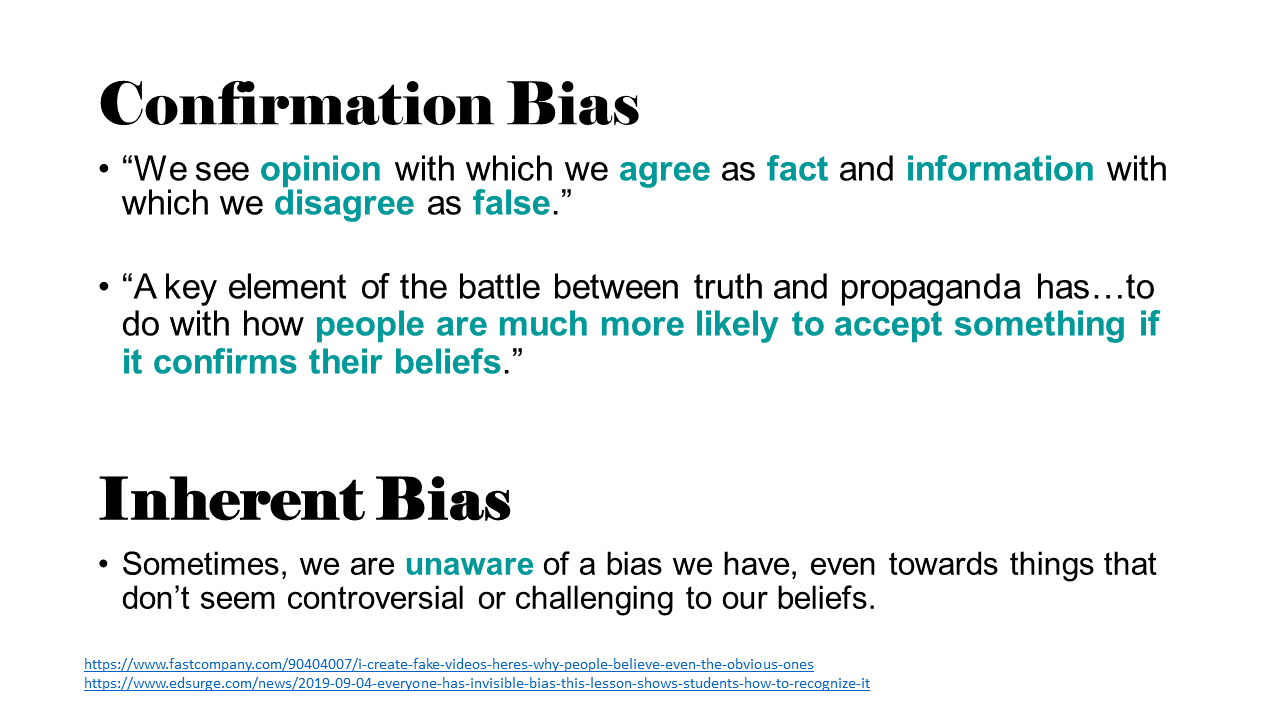 """There are two kinds of bias.  First, Confirmation Bias:  """"We see opinion with which we agree as fact and information with which we disagree as false."""" (https://www.fastcompany.com/90404007/i-create-fake-videos-heres-why-people-believe-even-the-obvious-ones)  """"A key element of the battle between truth and propaganda has…to do with how people are much more likely to accept something if it confirms their beliefs."""" (https://www.edsurge.com/news/2019-09-04-everyone-has-invisible-bias-this-lesson-shows-students-how-to-recognize-it)  Second, Inherent Bias: this happens when we are unaware of a bias we have, even towards things that don't seem controversial or challenging to our beliefs."""