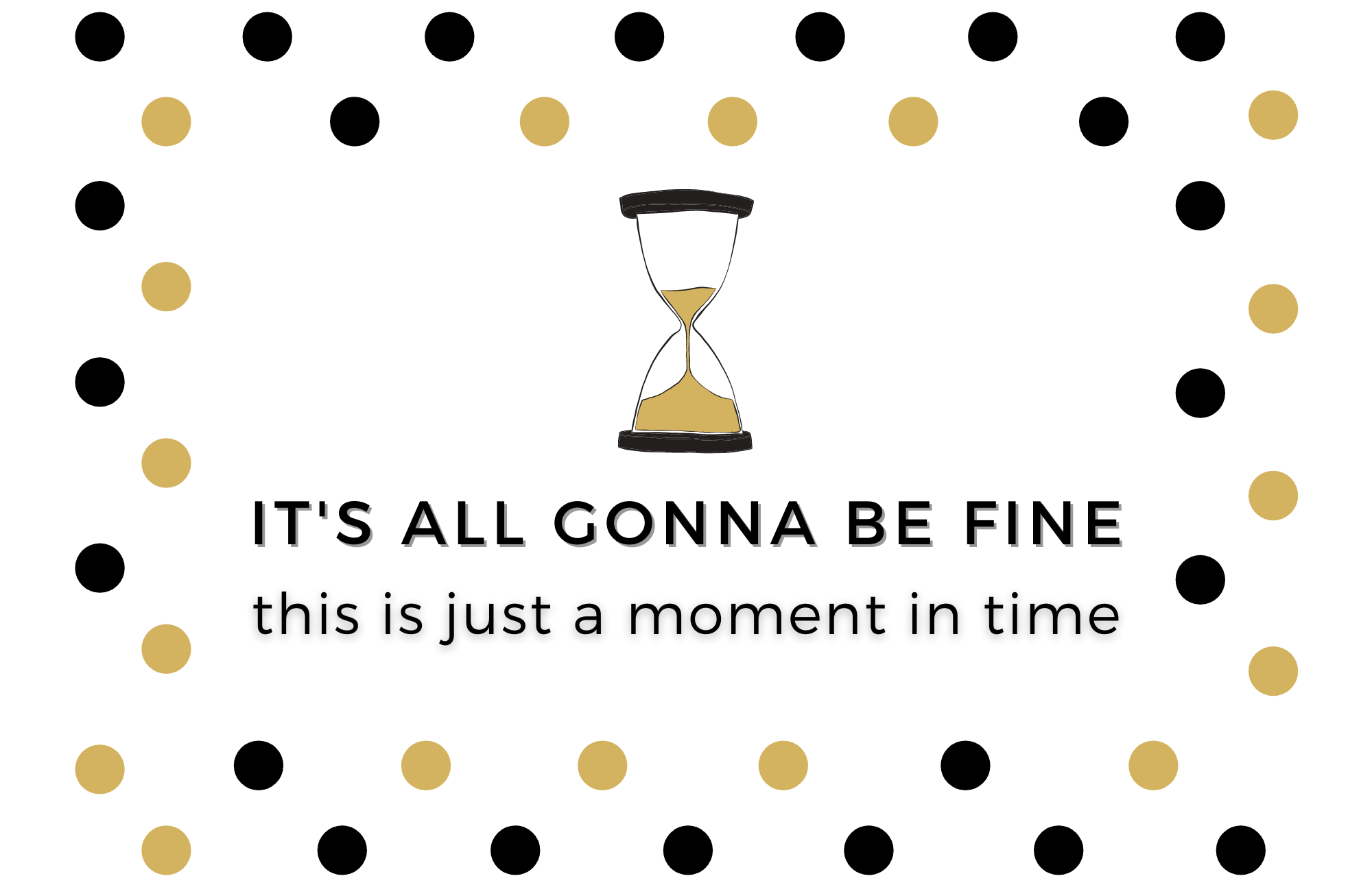 Black and gold polka dots on perimeter of page, black and gold hourglass in center, phrase below says