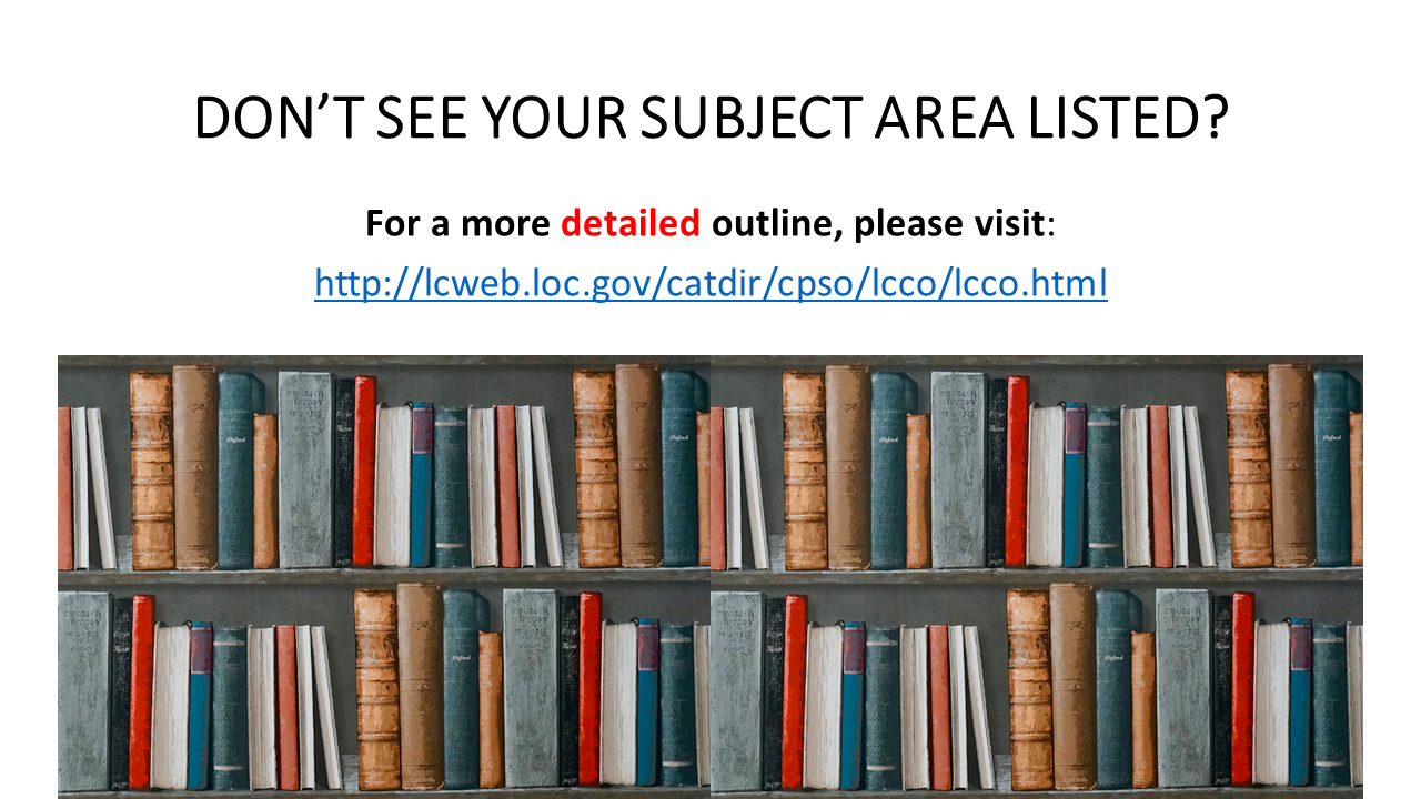 DON'T SEE YOUR SUBJECT AREA LISTED? For a more detailed outline, please visit: http://lcweb.loc.gov/catdir/cpso/lcco/lcco.html