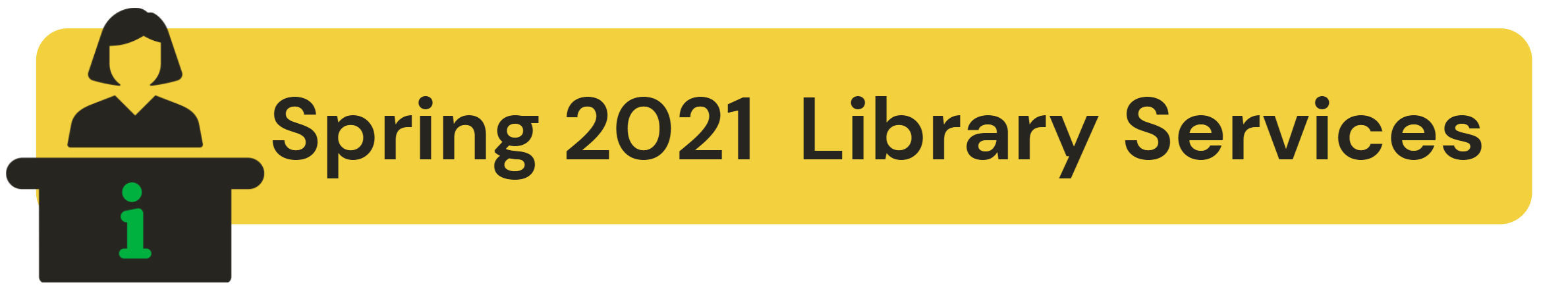 Header Image: yellow background with black text that says Spring 2021 Library Services. Cartoon image of a person at a help desk.