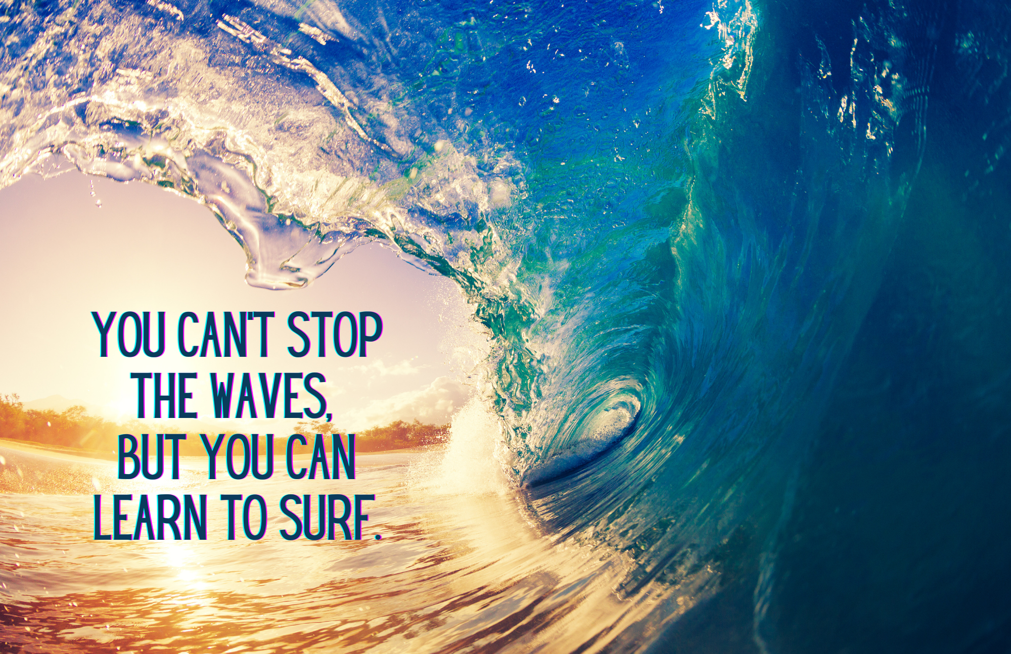Photo of a sunset viewed through a curling, crashing, blue ocean wave, with the text: You can stop the waves, but you can learn to surf.
