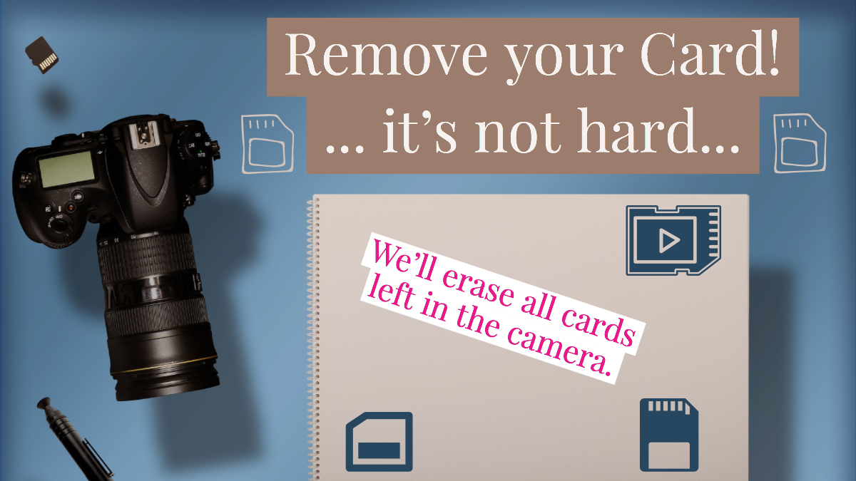 Remove your storage card from your camera! We will erase all cards left in cameras at check-in.