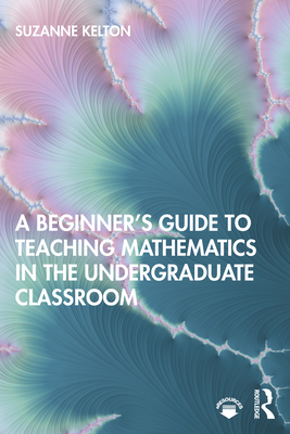 A Beginner's Guide to Teaching Mathematics in the Undergraduate Classroom
