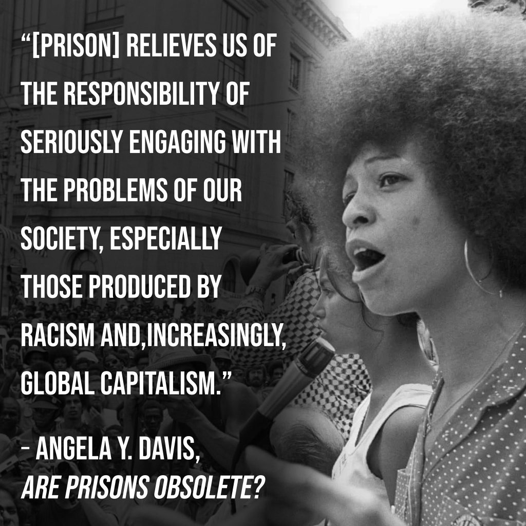 Prison relives us of the responsibility of seriously engaging with the problems of our society, especially those produced by racism, and, increasingly, global capitalism. Angela Y Davis.