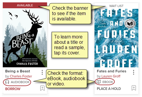 """Check the banner to see if the item is available. The Audiobook """"Being a Beast"""" says Available at the top. The eBook """"Fates and Furies"""" says Wait List at the top. To learn more about a title or read a sample, tap its cover."""