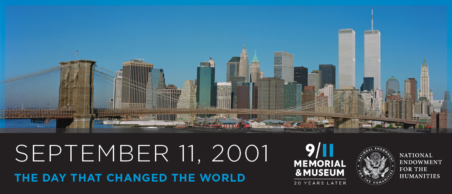September 11, 2001 The Day That Changed the World. 9/11 Memorial & Museum: 20 Years Later. National Endowment for the Humanities seal and text. Background of the New York skylline with Twin Towers.