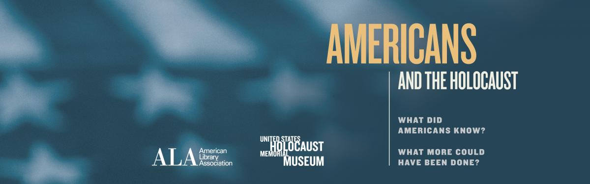 Banner image in dark blue with a hint of an American flag in as the background. It reads: Americans and the Holocaust What did Americans Know? What more could have been done? Logos are present for the American Library Association and the United States Holocaust Memorial Museum.