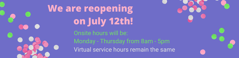 We are reopening on July 12th! Onsite hours will be Monday-Thursday from 8am-5pm. Virtual service hours remain the same.