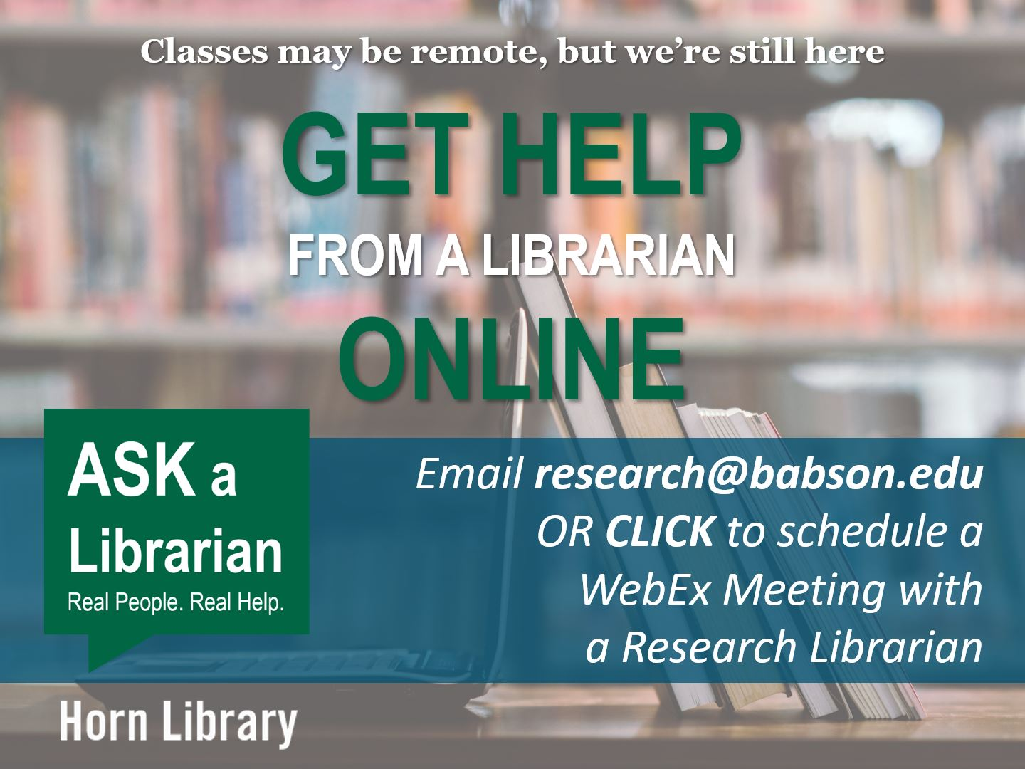Classes may be remote, but we're still here. Get help from a librarian online. Email research@babson.edu or CLICK to schedule a WebEx Meeting with a Research Librarian. Ask a Librarian. Real people. Real help. Horn Library.