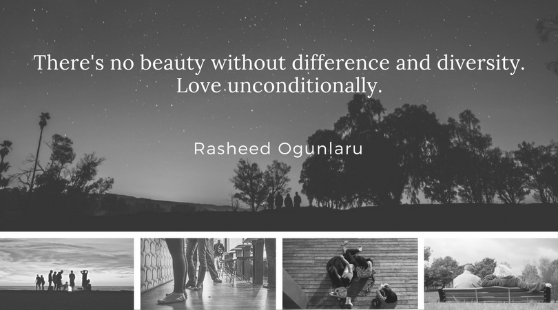 There's no beauty without difference and diversity. Love unconditionally. - Rasheed Ogunlaru