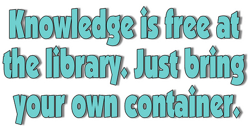 Knowledge is free at the library, just bring a container