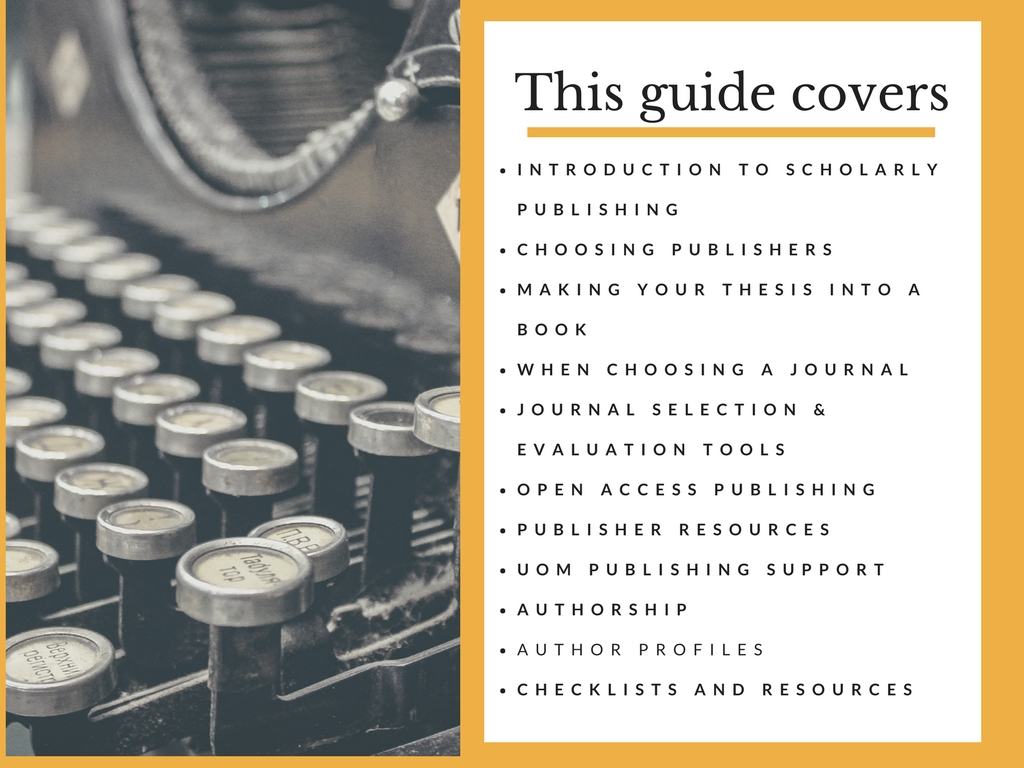 This guide covers: 1.Introduction to scholarly publishing, 2. Choosing publishers, 3. Making your thesis into a book, 4. When choosing a journal, 5. Journal selection & evaluation tools, 6. Open access publishing, 7. Publisher resources, 8. UOM publishing support, 9. Authorship, 10. Author profiles, 11.Checklists and resources
