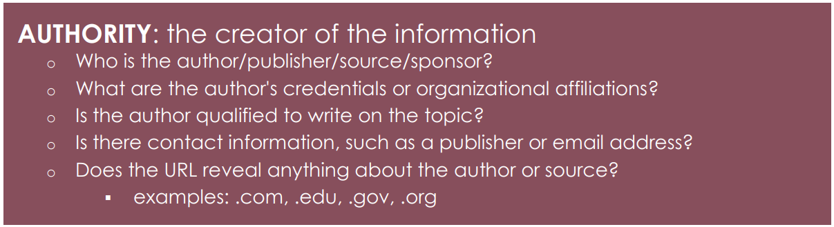 AUTHORITY: the creator of the information o Who is the author/publisher/source/sponsor? o What are the author's credentials or organizational affiliations? o Is the author qualified to write on the topic? o Is there contact information, such as a publisher or email address? o Does the URL reveal anything about the author or source?  examples: .com, .edu, .gov, .org