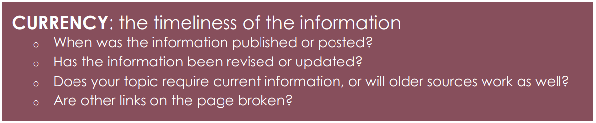 CURRENCY: the timeliness of the information o When was the information published or posted? o Has the information been revised or updated? o Does your topic require current information, or will older sources work as well? o Are other links on the page broken?