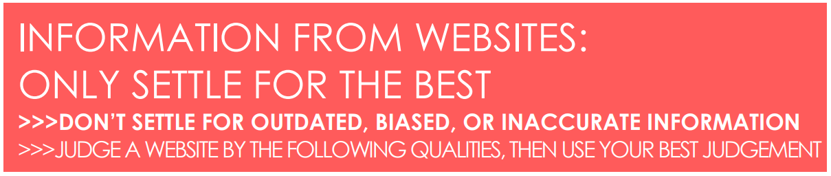 INFORMATION FROM WEBSITES: ONLY SETTLE FOR THE BEST >>>DON'T SETTLE FOR OUTDATED, BIASED, OR INACCURATE INFORMATION >>>JUDGE A WEBSITE BY THE FOLLOWING QUALITIES, THEN USE YOUR BEST JUDGEMENT