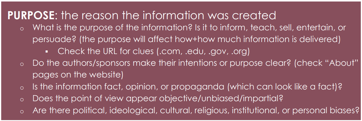 "PURPOSE: the reason the information was created o What is the purpose of the information? Is it to inform, teach, sell, entertain, or persuade? (the purpose will affect how+how much information is delivered)  Check the URL for clues (.com, .edu, .gov, .org) o Do the authors/sponsors make their intentions or purpose clear? (check ""About"" pages on the website) o Is the information fact, opinion, or propaganda (which can look like a fact)? o Does the point of view appear objective/unbiased/impartial? o Are there political, ideological, cultural, religious, institutional, or personal biases?"