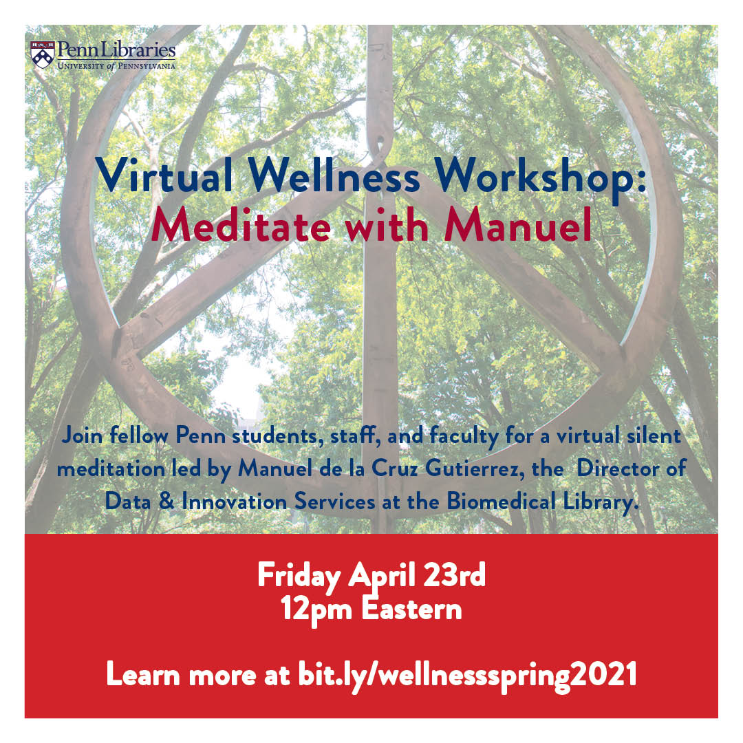 Take a break from studying and/or working by participating in a complimentary virtual silent meditation workshop, led by Manuel de la Cruz Gutierrez, the Director of Data & Innovation Services at the Biomedical Library. For more info, go to https://libcal.library.upenn.edu/calendar/wicshops/mindfulness
