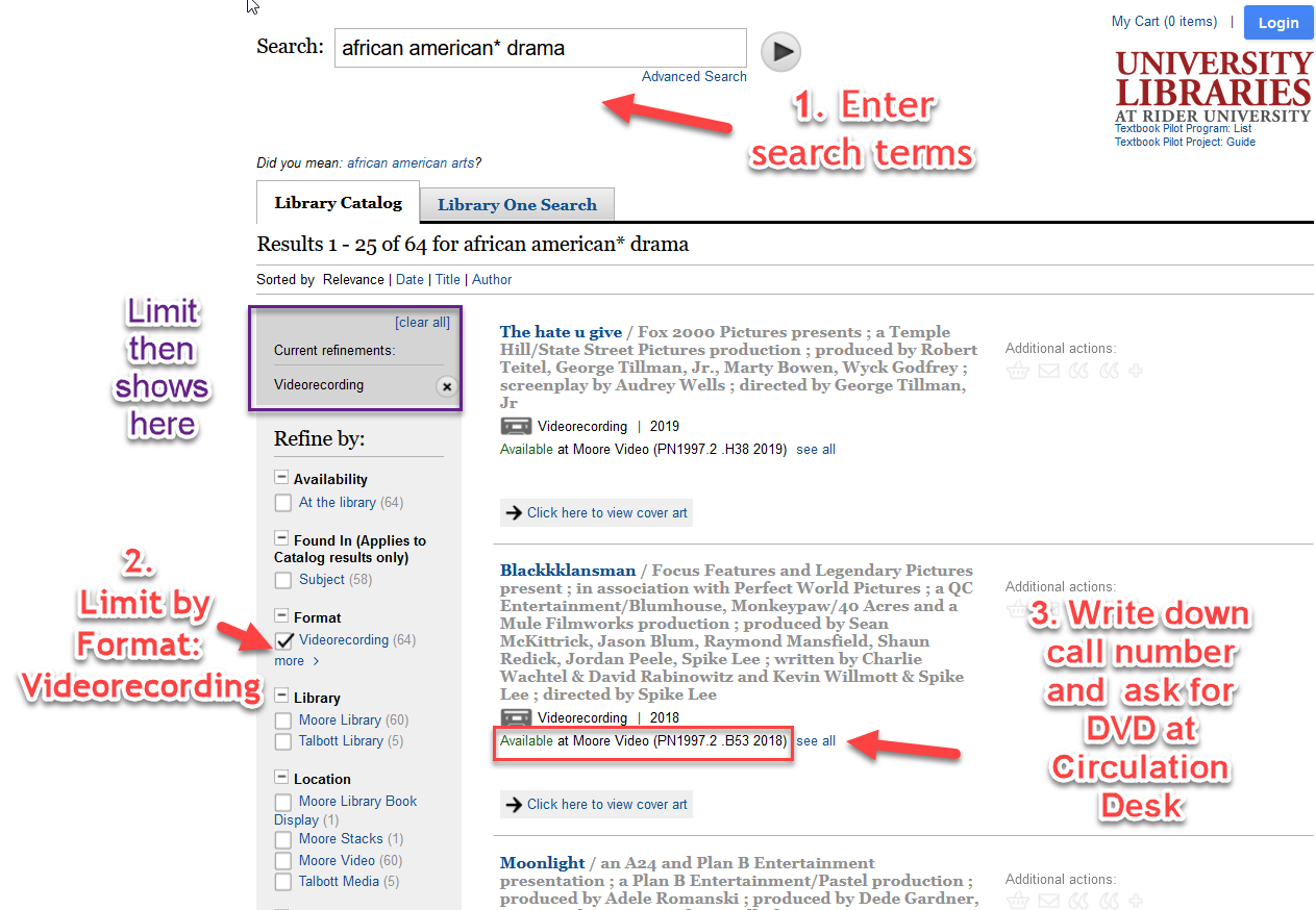 1. Enter search terms. Shown in search box african american* drama. 2. Limit by format videorecording (left side of screen.) Above limit indicated, purple box drawn around it: Limit then shows here. Middle of screen. Results show. 3. Write down call number and ask for DVD at Circulation Desk.