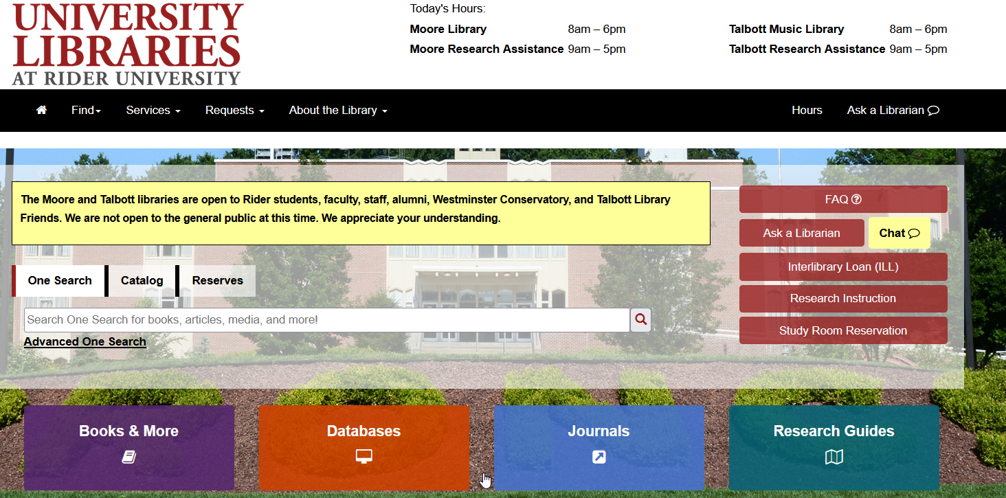 """Image of the Library Homepage with search boxes for One Search, Catalog, and Reserves and menu buttons Books & More (purple), Databases (orange), Journals (blue), and Research Guides (teal) underneath. The right hand button menu consists of FAQ, Ask a Librarian, Chat, Intelribrary Loan (ILL), Research Instruction, and Study Room Reservation. In the upper banner portion of the screen is the University Libraries logo on the left, and on the right are """"Today's hours"""" for both Moore and Talbott libaries.  The Menu under the banner consists of Find, Services, Requests, and About the Library."""