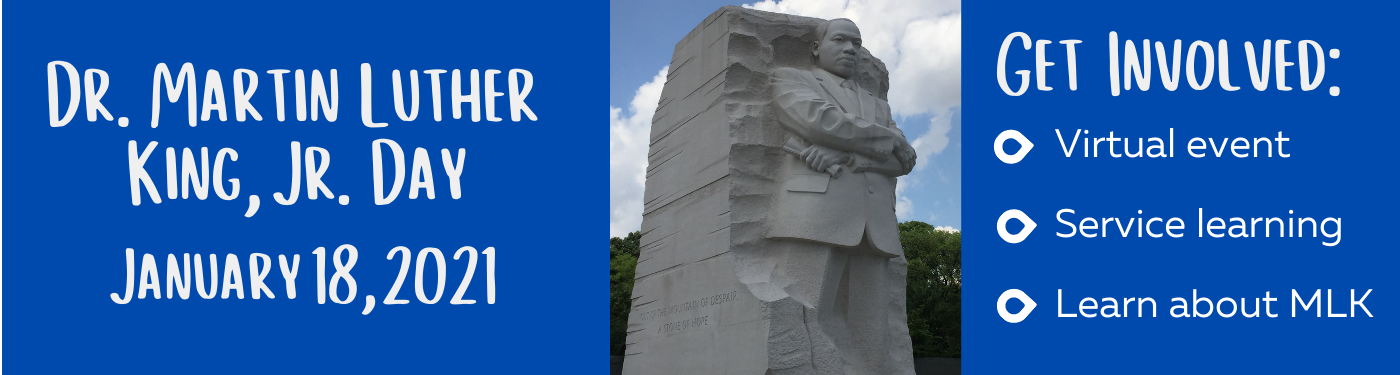 Dr. Martin Luther King, Jr. Day January 21, 2021. Get Involved: Virtual Event, Service Learning, Learn about MLK