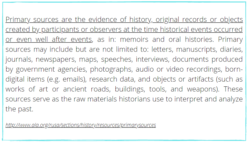 Primary sources are the evidence of history, original records or objects created by participants or observers at the time historical events occured or even well after events.