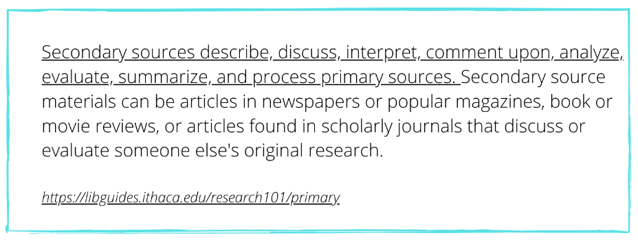 Secondary sources describe, discuss, interpret, comment upon, analyze, evaluate, summarize, and process primary sources.