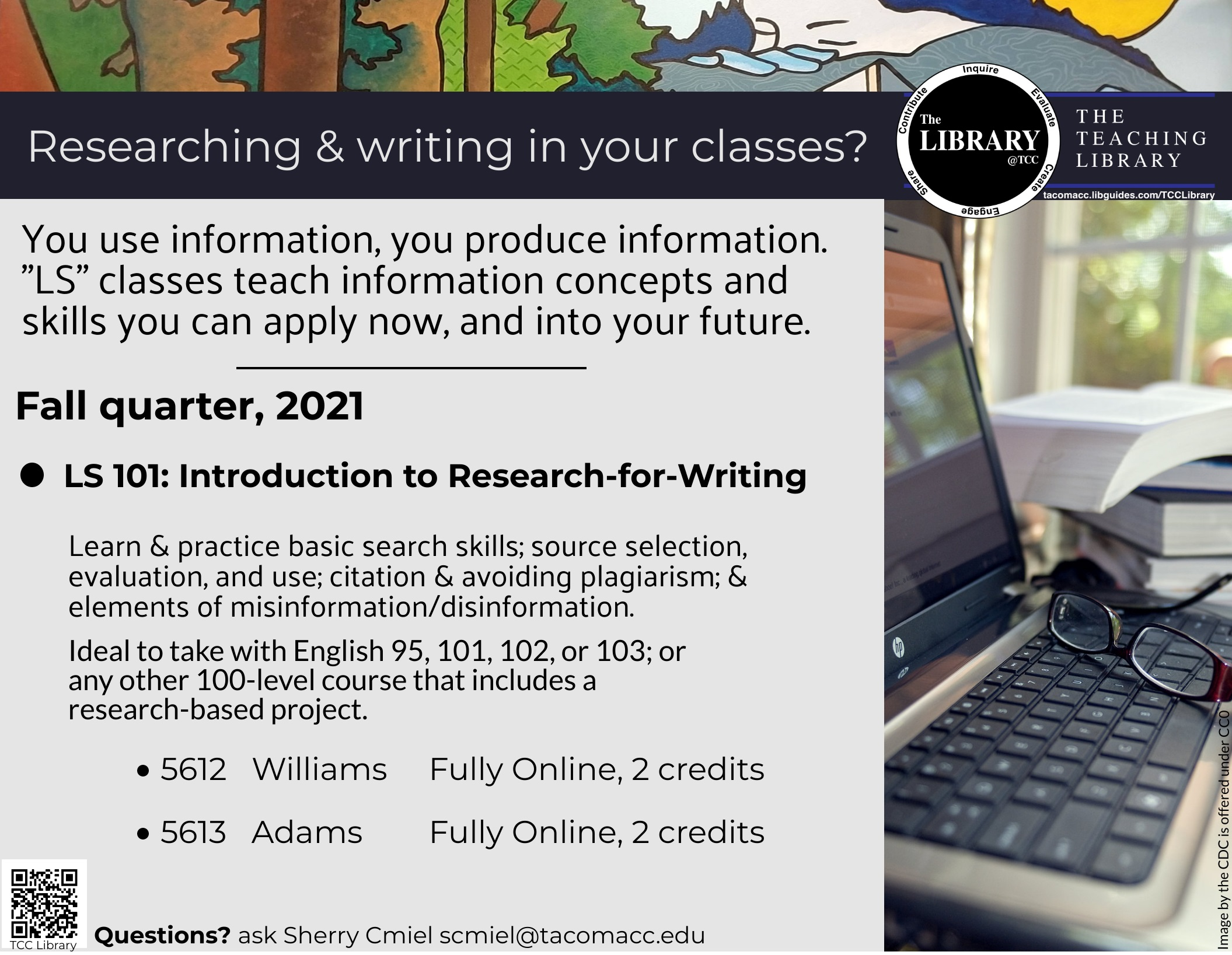 Course flier, fall 2021: Researching and writing in your classes? You use information, you produce information. LS 101 teaches information concepts and skills you can apply now, and into your future. LS 101 Introduction to research-for-writing: Learn and practice basic search skills, source selection, evaluation and use; citation and avoiding plagiarism; and elements of misinformation/disinformation. Ideal to take with English 95, 101, 102, 103 or any other 100-level course that includes a research-based project. There are two fully online sections this quarter. LS 101 is a 2-credit, college-level course. Sign up for either section 5612 taught by Professor Williams, or section 5613 taught by Professor Adams.