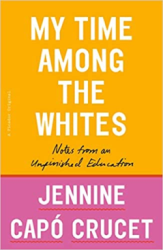 Book cover for My Time Among the Whites: Notes from an Unfinished Education by Jennine Capo Crucet