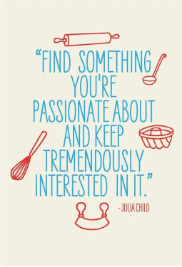 Find something you're passionate about and keep tremendously interested in it. Julia Child.