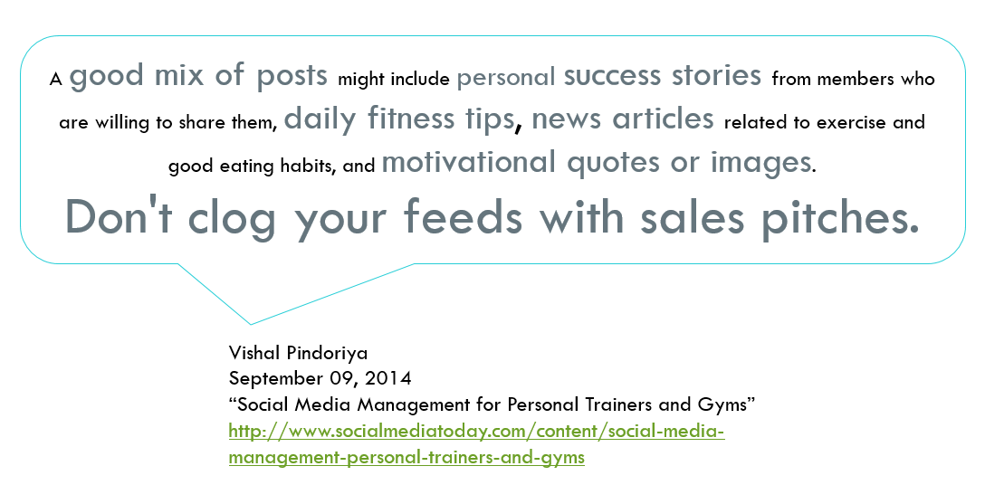 "Vishal Pinoriya (2014), in ""Social Media Management for Personal Trainers and Gyms,"" says: A good mix of posts might include personal success stories from members who are willing to share them, daily fitness tips, news articles related to exercise and good eating habits, and motivational quotes or images.  Don't clog your feeds with sales pitches."