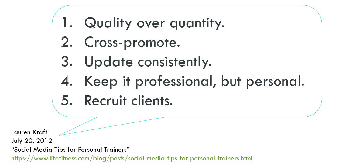 "Lauren Kraft (2012), in ""Social Media Tips for Personal Trainers,"" says: ""Quality over quantity. Cross-promote. Update consistently. Keep it professional, but personal. Recruit clients."""