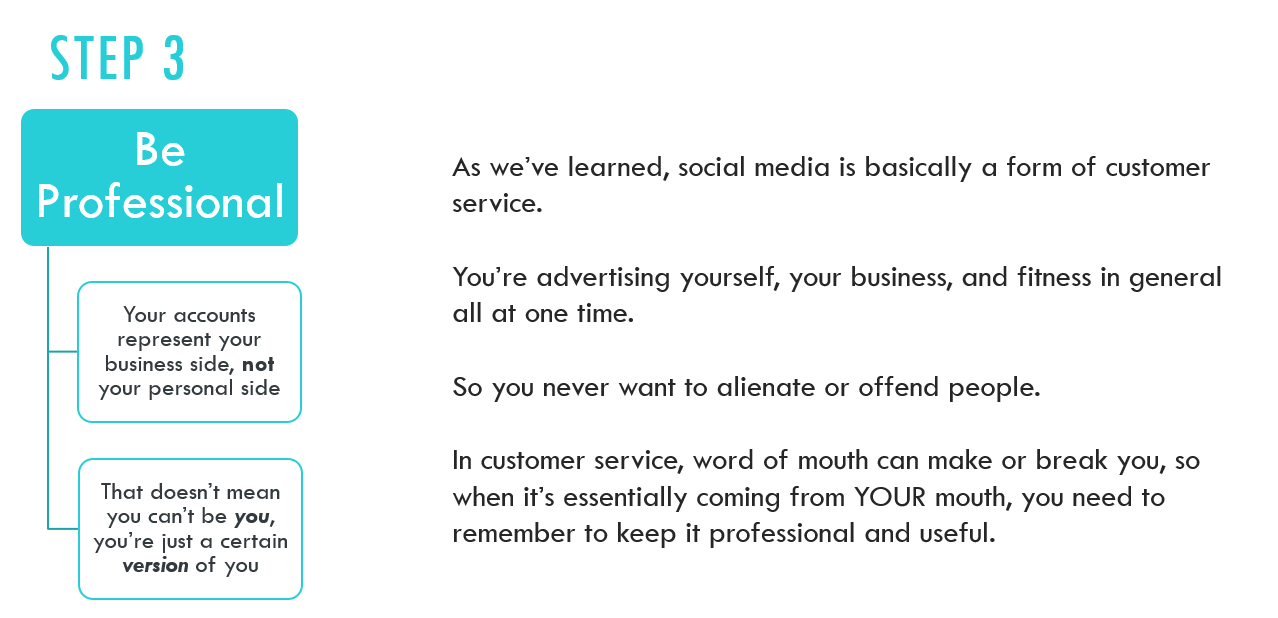 Step 3: Be professional. As we've learned, social media is basically a form of customer service.   You're advertising yourself, your business, and fitness in general all at one time.   So you never want to alienate or offend people.   In customer service, word of mouth can make or break you, so when it's essentially coming from YOUR mouth, you need to remember to keep it professional and useful. Your accounts represent your business side, NOT your personal side. That doesn't mean you can't be you, you're just being a certain version of you.