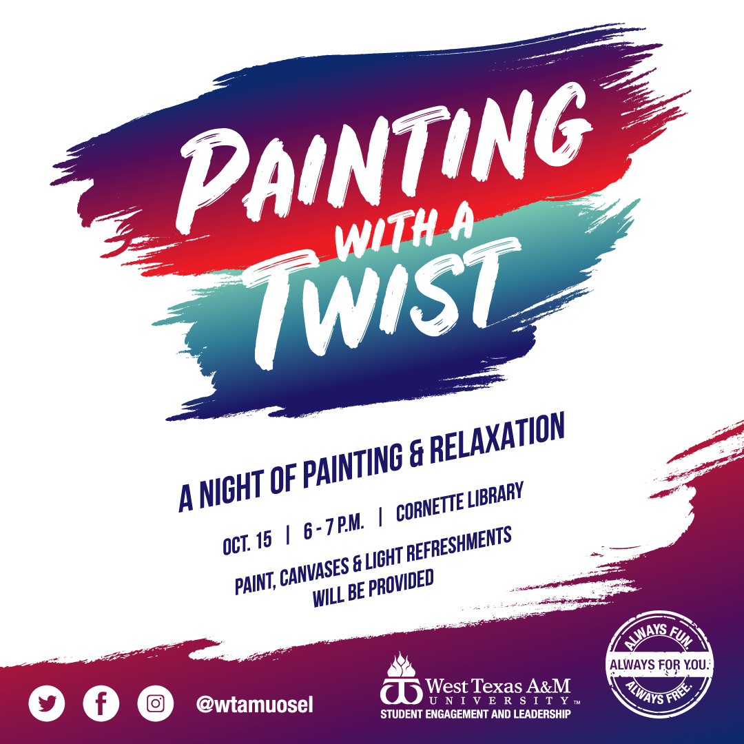 Painting with a Twist  A night of painting & relaxation  Oct. 15 | 6 - 7 P.M. | Cornette Library  Paint, canvases, & light refreshments will be provided  Facebook, Twitter, Instragram @wtamuosel  West Texas A&M University Student Engagement and Leadership  Always fun, always free, always for you