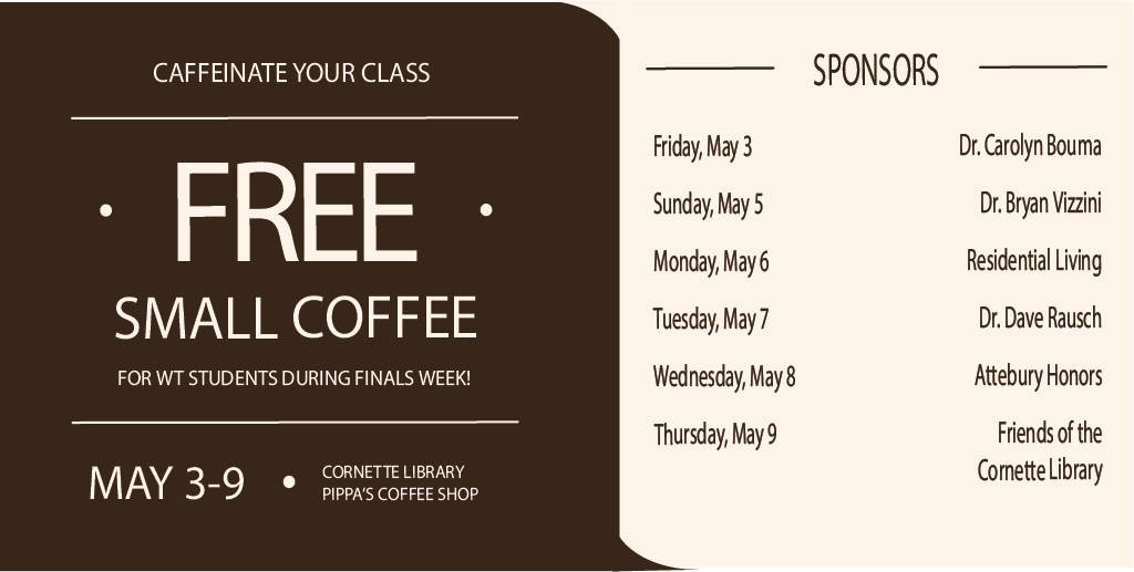 Caffeinate your class  Free small coffee for WT students during finals week!  May 3 – 9 Cornette Library Pippa's Coffee Shop  Sponsors  Friday, May 3 – Dr. Carolyn Bouma  Sunday, May 5 – Dr. Bryan Vizzini  Monday, May 6 – Residential Living  Tuesday, May 7 – Dr. Dave Rausch  Wednesday, May 8 – Attebury Honors  Thursday, May 9 – Friends of the Cornette Library