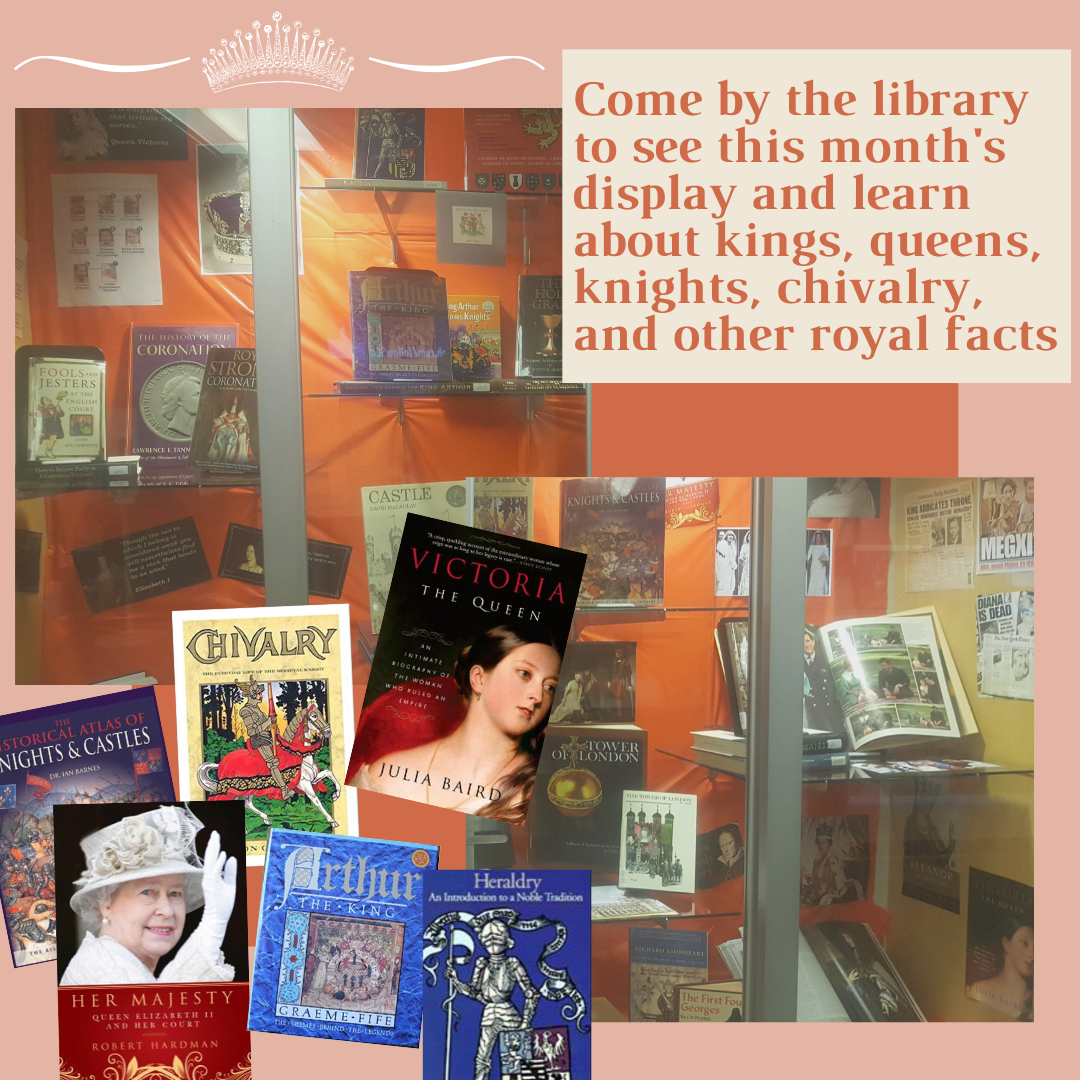 come by the library to see this month's display and learn about kings, queens, knights, chivalry and other royal facts