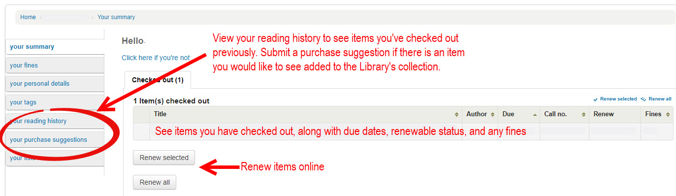 See items you have checked out, along with due dates, renewable status, and any fines. Renew items online. View your reading history to see items you've checked out previously. Submit a purchase suggestion if there is an item you would like to see added to the Library's collection.