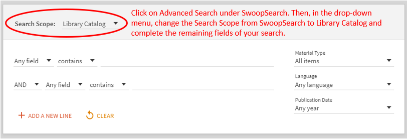 Click on Advanced Search under SwoopSearch. Then, in the drop-down menu, change the Search Scope from SwoopSearch to Library Catalog and complete the remaining fields of your search.