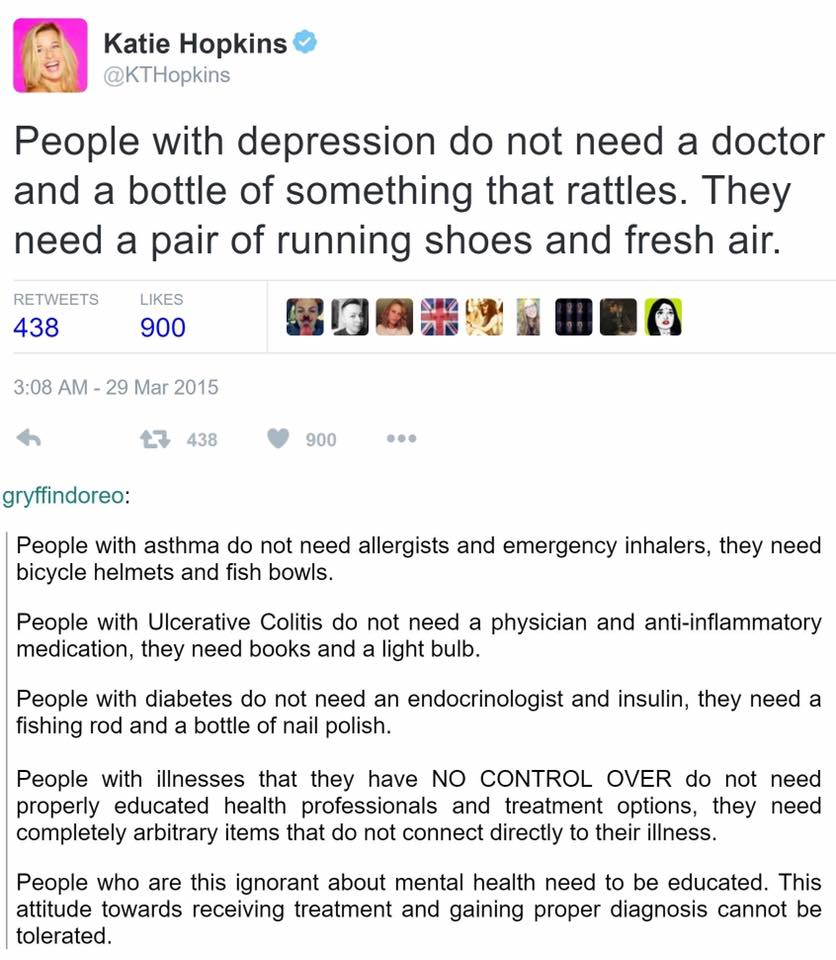 "Image: A tweet from @KTHopkins that reads ""People with depression do not need a doctor and a bottle of something that rattles. They need a pair of running shoes and freshair."" Tumblr user gryffindoreo responds ""People with asthma do not need allergists and emergency inhalers, they need bicycle helmets and fish bowls. People with Ulcerative Colitis do not need a physician and anti-inflammatory medication, they need books and a light bulb. People with diabetes do not need an endocrinologist and insulin, they need a fishing rod and a bottle of nail polish. People with illnesses that they have no control over do not need properly educated health professionals and treatment options, they need completely arbitrary items that do not connect directly to their illness. People who are this ignorant about mental health need to be educated. This attitude towards receiving treatment and gaining proper diagnosis cannot be tolerated."