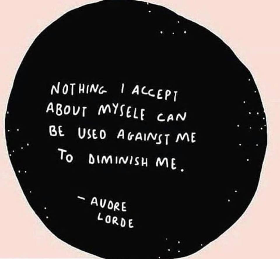 """Nothing I accept about myself can be used against me to diminish me."" ~Audre Lorde"
