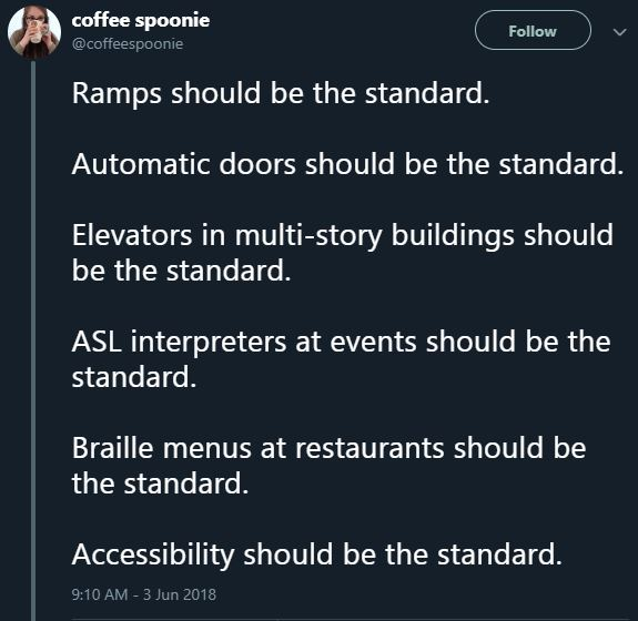 "Twitter user Coffee Spoonie posted: ""Ramps should be the standard. Automatic doors should be the standard. Elevators in multi-story buildings should be the standard. ASL interpreters at events should be the standard. Braille menus at restaurants should be the standard. Accessibility should be the standard."" on June 3, 2018"