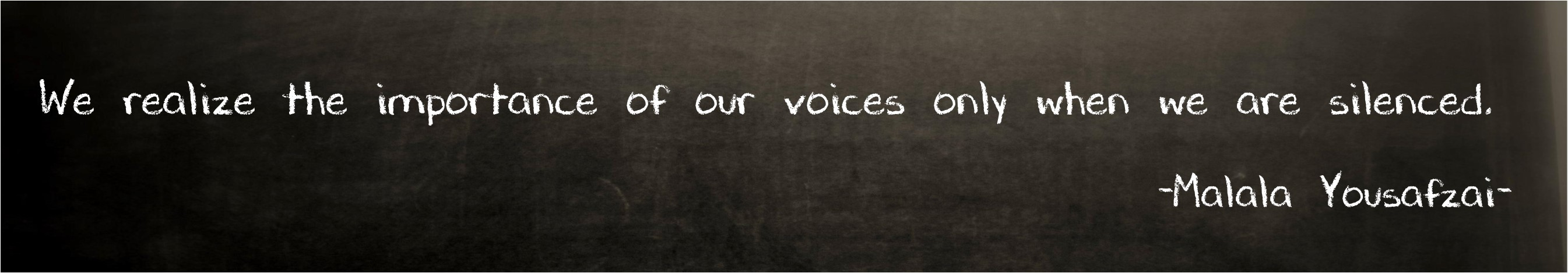 We realize the importance of our voices only when we are silenced. ~Malala Yousafzai