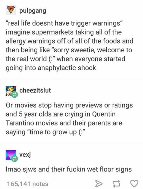 "Image: A tumblr post by pulpgang which reads, ""'real life doesn't have trigger warnings' imagine if supermarkets taking all of the allergy warnings off of all of the foods and then being like 'sorry sweetie, welcome to the real world *happy face*' when everyone started started going into anaphylactic shock."" A reply by user ""cheezitslut"" in response reads, ""or movies stop having previews or ratings and 5 year olds are crying in Quentin Tarantino movies and their parents are saying 'time to grow up *happy face*'. A response by user ""vexj"" is below which reads, ""lmao sjws and their fuckin wet floor signs."""