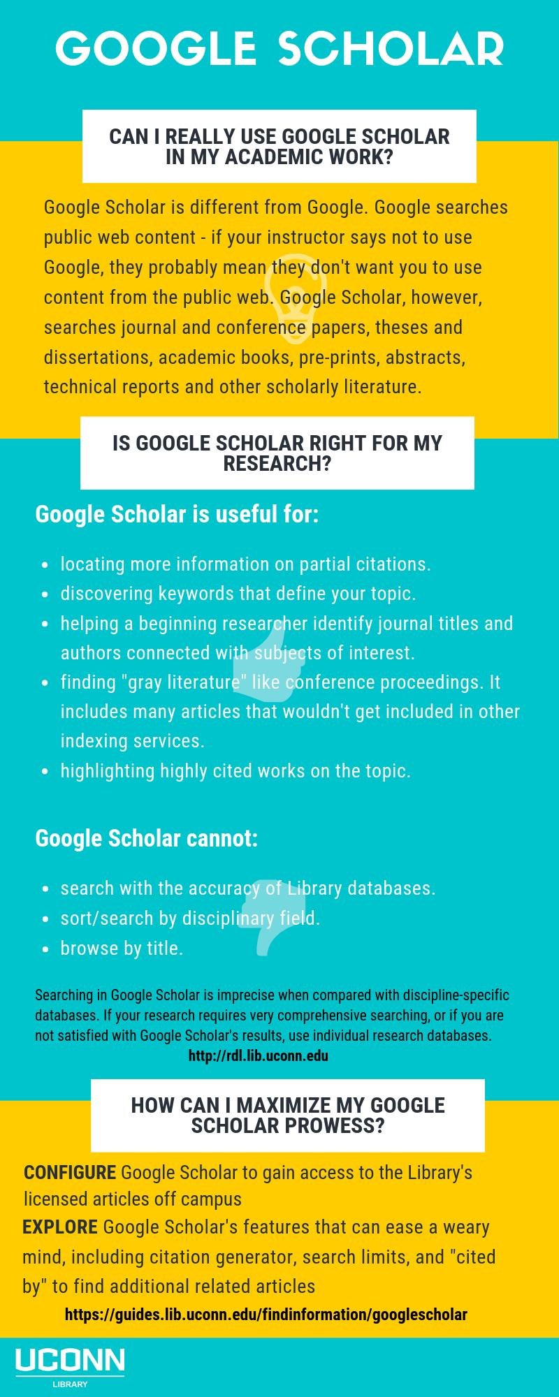 "Google Scholar. Can I really use Google Scholar in my academic work?  Google Scholar is different from Google.  Google searches public web content - if your instructor says not to use Google, they probably mean they don't want you to use content from the public web.  Google Scholar, however, searches journal and conference papers, theses and dissertations, academic books, pre-prints, abstracts, technical reports, and other scholarly literature. Is Google Scholar right for my research?  Google Scholar is useful for: locating more information on partial citations. discovering keywords that define your topic. helping a beginning researcher identify journal titles and authors connected with subjects of interest. finding ""gray literature"" like conference proceedings.  It includes many articles that wouldn't get included in other indexing services. highlighting highly cited works on the topic. Google Scholar cannot: search with the accuracy of Library databases. sort/search by disciplinary field. browse by title.  Searching in Google Scholar is imprecise when compared with discipline-specific databases.  If your research requires very comprehensive searching, or if you are not satisfied with Google Scholar's results, use individual databases.  https://rdl.lib.uconn.edu  How can I maximize my Google Scholar prowess?  Configure Google Scholar to gain access to the Library's licensed articles off campus.  Explore Google Scholar's features that can ease a weary mind, including citation generator, search limits, and ""cited by"" to find additional related articles.  https://guides.lib.uconn.edu/findinformation/googlescholar"