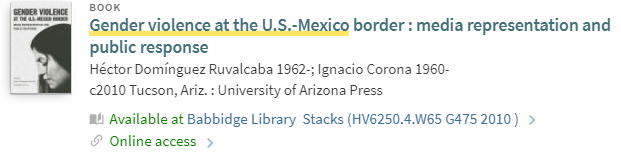A UConn Library General Search Record. The record reads Gender Violence at the US-Mexico border: media representation and public response. The record shows that it is available at the Babbidge Library at call number HV6250.4.W65 G475 2010 and reads Online access